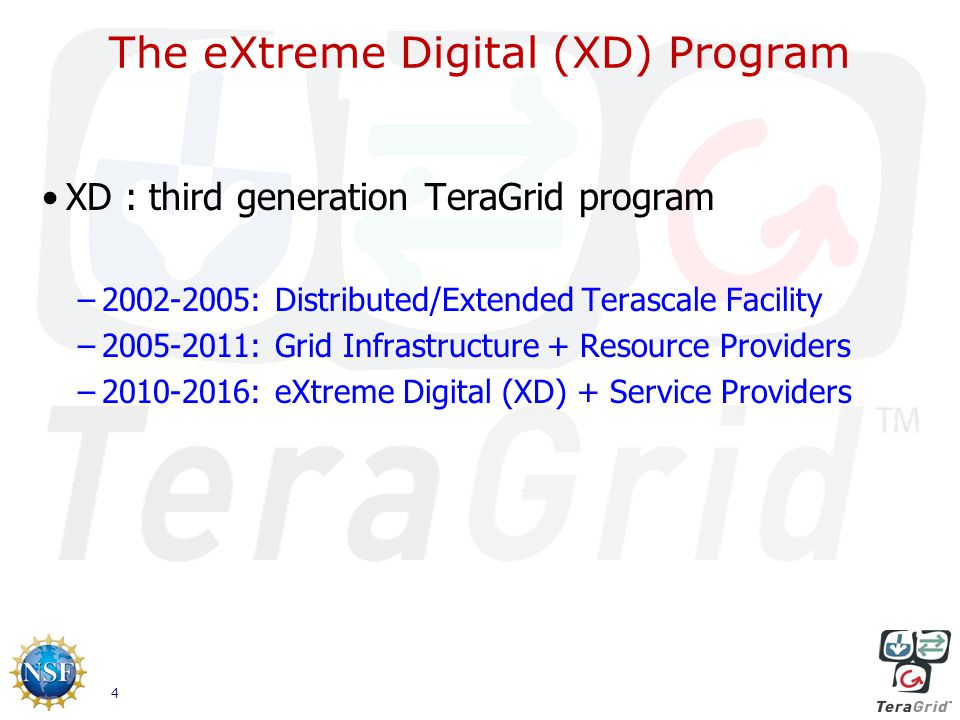 4 The eXtreme Digital (XD) Program XD : third generation TeraGrid program –2002-2005: Distributed/Extended Terascale Facility –2005-2011: Grid Infrastructure + Resource Providers –2010-2016: eXtreme Digital (XD) + Service Providers
