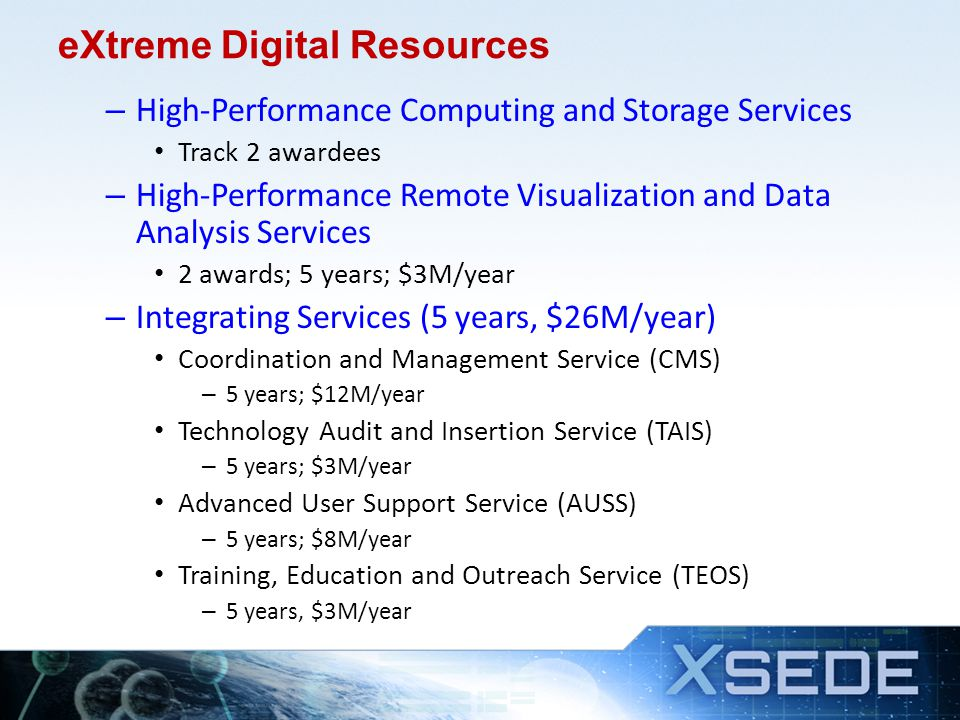 eXtreme Digital Resources – High-Performance Computing and Storage Services Track 2 awardees – High-Performance Remote Visualization and Data Analysis Services 2 awards; 5 years; $3M/year – Integrating Services (5 years, $26M/year) Coordination and Management Service (CMS) – 5 years; $12M/year Technology Audit and Insertion Service (TAIS) – 5 years; $3M/year Advanced User Support Service (AUSS) – 5 years; $8M/year Training, Education and Outreach Service (TEOS) – 5 years, $3M/year