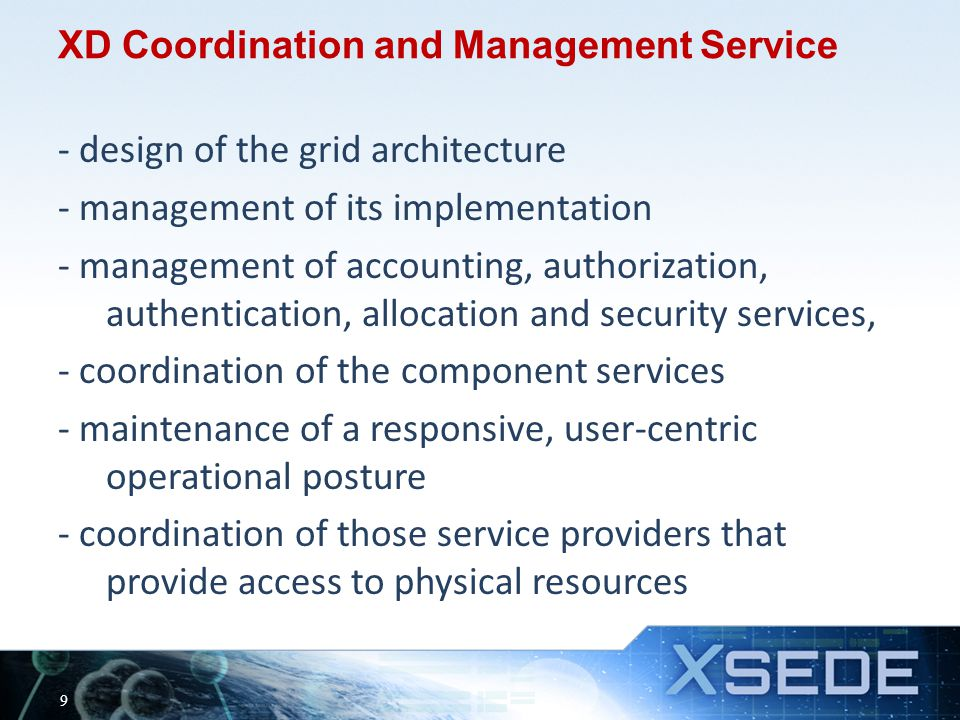 XD Coordination and Management Service - design of the grid architecture - management of its implementation - management of accounting, authorization, authentication, allocation and security services, - coordination of the component services - maintenance of a responsive, user-centric operational posture - coordination of those service providers that provide access to physical resources 9