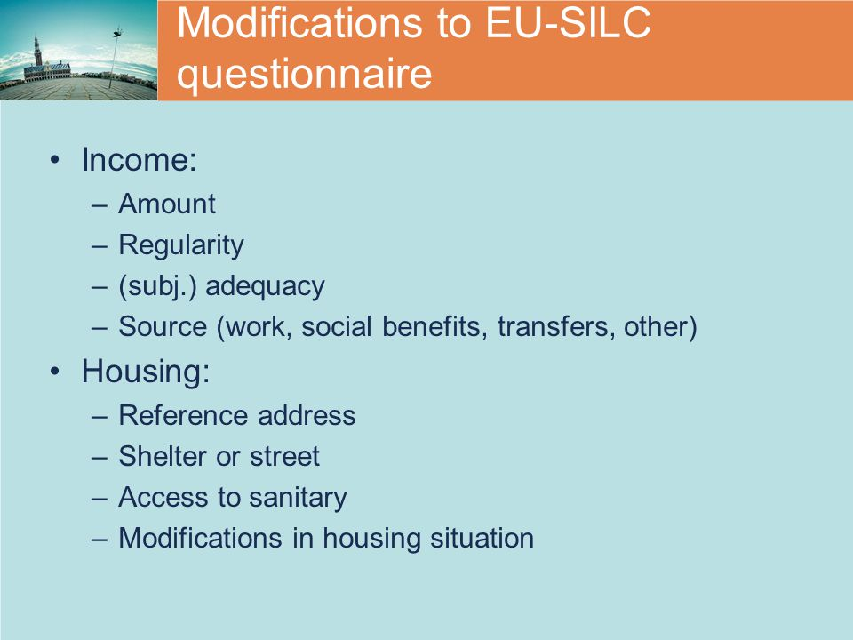 Modifications to EU-SILC questionnaire Income: –Amount –Regularity –(subj.) adequacy –Source (work, social benefits, transfers, other) Housing: –Reference address –Shelter or street –Access to sanitary –Modifications in housing situation