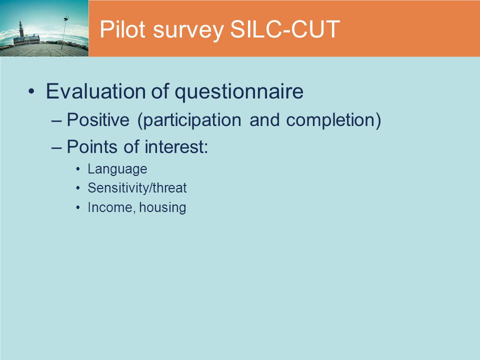 Pilot survey SILC-CUT Evaluation of questionnaire –Positive (participation and completion) –Points of interest: Language Sensitivity/threat Income, housing