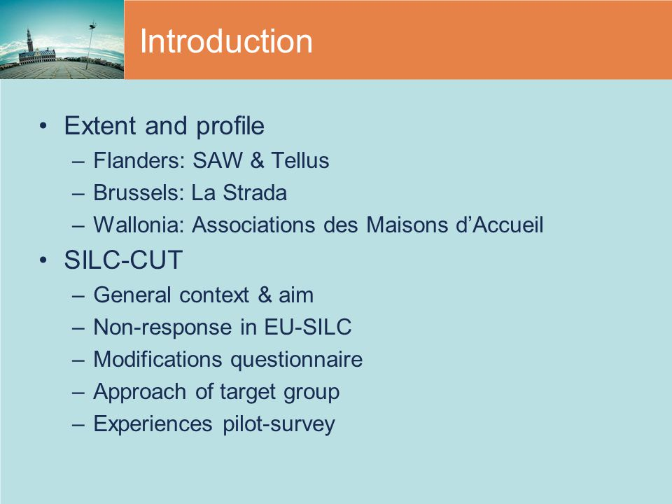 Introduction Extent and profile –Flanders: SAW & Tellus –Brussels: La Strada –Wallonia: Associations des Maisons d'Accueil SILC-CUT –General context & aim –Non-response in EU-SILC –Modifications questionnaire –Approach of target group –Experiences pilot-survey