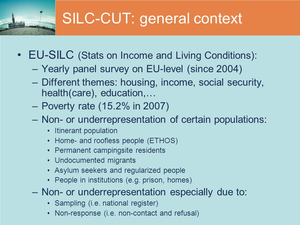 SILC-CUT: general context EU-SILC (Stats on Income and Living Conditions): –Yearly panel survey on EU-level (since 2004) –Different themes: housing, income, social security, health(care), education,… –Poverty rate (15.2% in 2007) –Non- or underrepresentation of certain populations: Itinerant population Home- and roofless people (ETHOS) Permanent campingsite residents Undocumented migrants Asylum seekers and regularized people People in institutions (e.g.