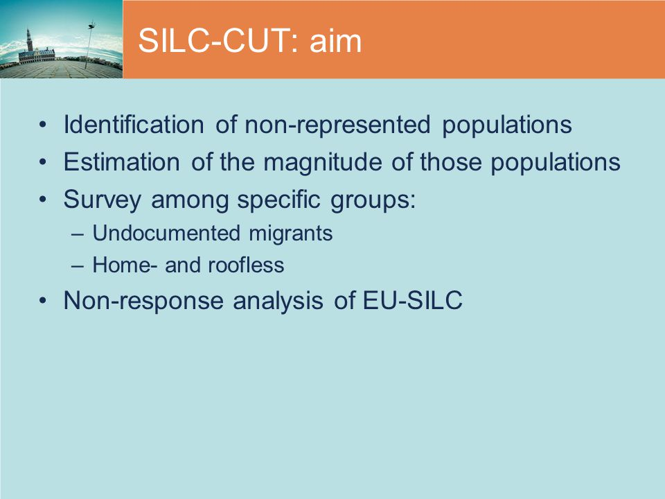 SILC-CUT: aim Identification of non-represented populations Estimation of the magnitude of those populations Survey among specific groups: –Undocumented migrants –Home- and roofless Non-response analysis of EU-SILC