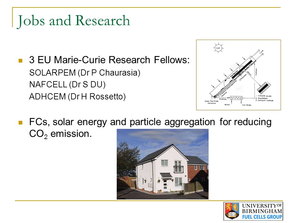 Jobs and Research 3 EU Marie-Curie Research Fellows: SOLARPEM (Dr P Chaurasia) NAFCELL (Dr S DU) ADHCEM (Dr H Rossetto) FCs, solar energy and particle aggregation for reducing CO 2 emission.