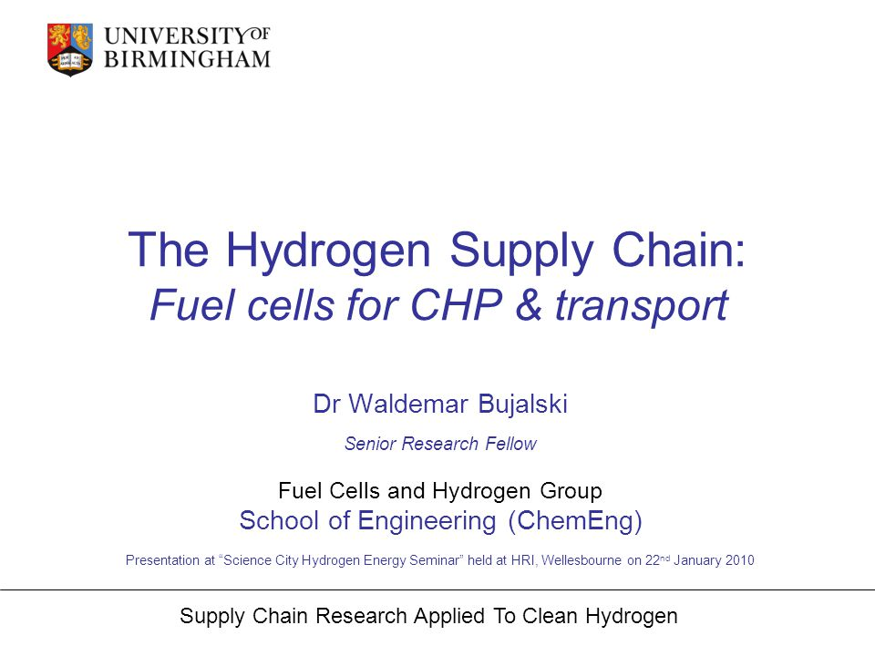 Supply Chain Research Applied To Clean Hydrogen Two major areas of Fuel Cells potential applications: Combined Heat and Power (CHP) for domestic use Transport (hybrid vehicles): electric motor batteries topped up when needed by fuel cell using hydrogen as on board energy vector