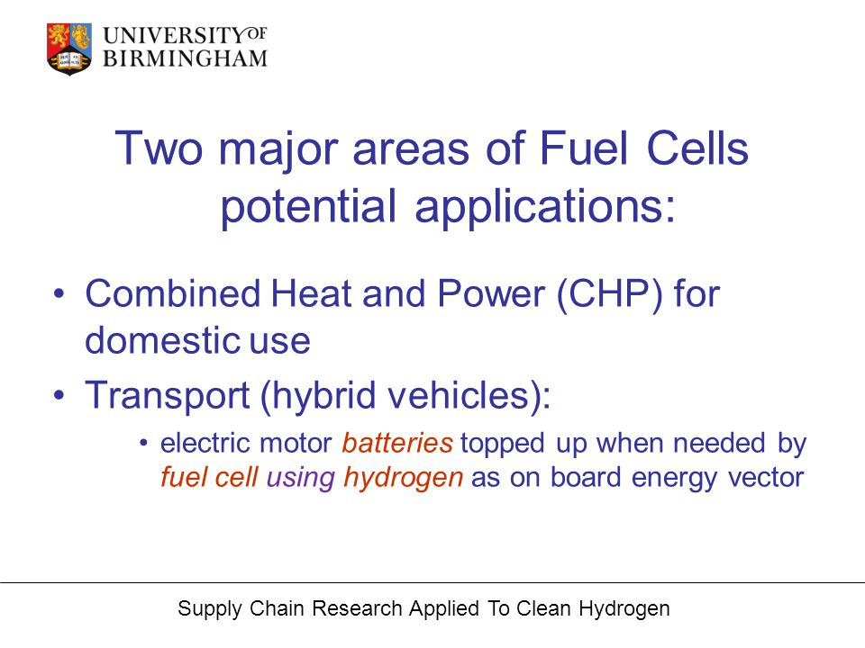 Supply Chain Research Applied To Clean Hydrogen Two major areas of Fuel Cells potential applications: Combined Heat and Power (CHP) for domestic use T