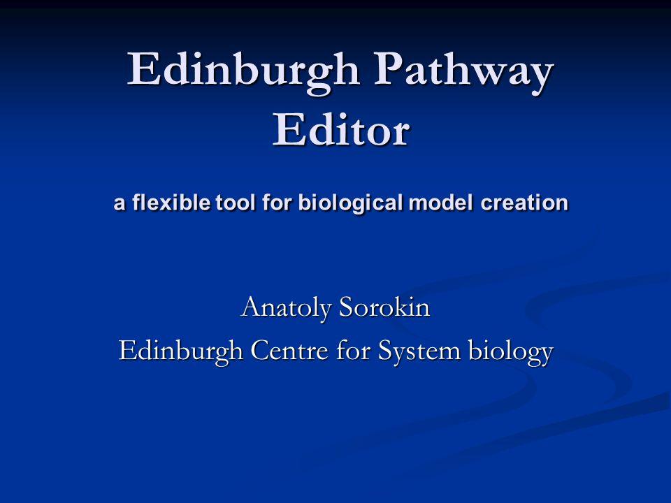 Edinburgh Pathway Editor a flexible tool for biological model creation Anatoly Sorokin Edinburgh Centre for System biology