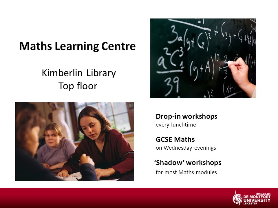 Maths Learning Centre Kimberlin Library Top floor Drop-in workshops every lunchtime GCSE Maths on Wednesday evenings 'Shadow' workshops for most Maths modules Modules