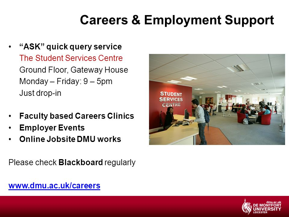 Careers & Employment Support ASK quick query service The Student Services Centre Ground Floor, Gateway House Monday – Friday: 9 – 5pm Just drop-in Faculty based Careers Clinics Employer Events Online Jobsite DMU works Please check Blackboard regularly www.dmu.ac.uk/careers
