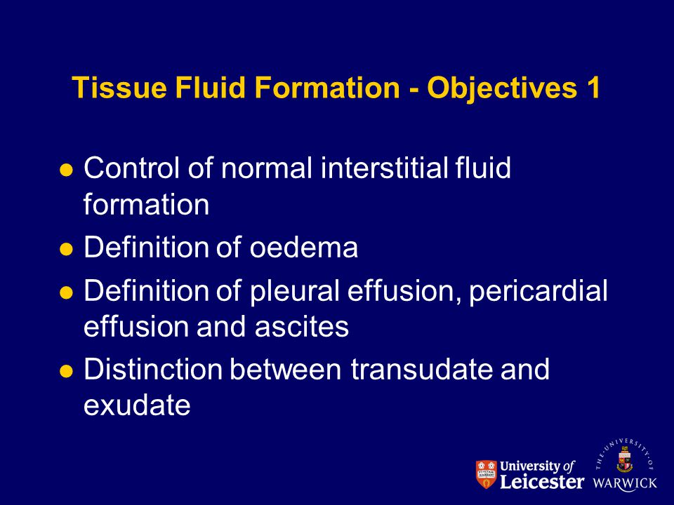 Tissue Fluid Formation - Objectives 1 Control of normal interstitial fluid formation Definition of oedema Definition of pleural effusion, pericardial effusion and ascites Distinction between transudate and exudate