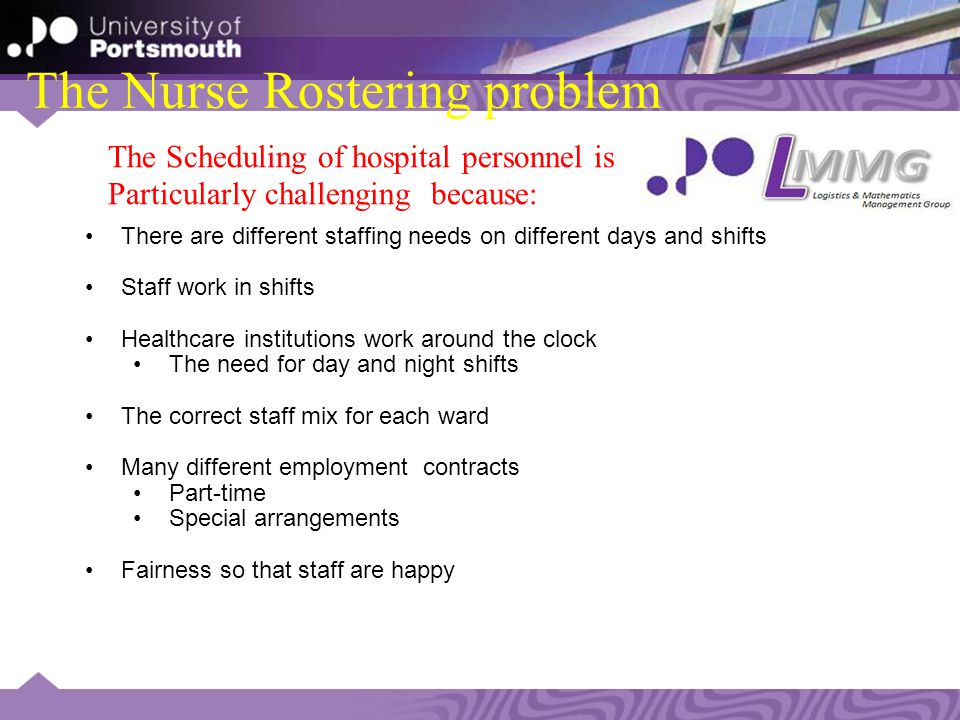 The Nurse Rostering problem There are different staffing needs on different days and shifts Staff work in shifts Healthcare institutions work around the clock The need for day and night shifts The correct staff mix for each ward Many different employment contracts Part-time Special arrangements Fairness so that staff are happy The Scheduling of hospital personnel is Particularly challenging because: