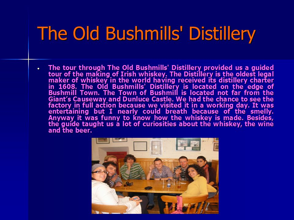 The Old Bushmills Distillery  The tour through The Old Bushmills Distillery provided us a guided tour of the making of Irish whiskey.