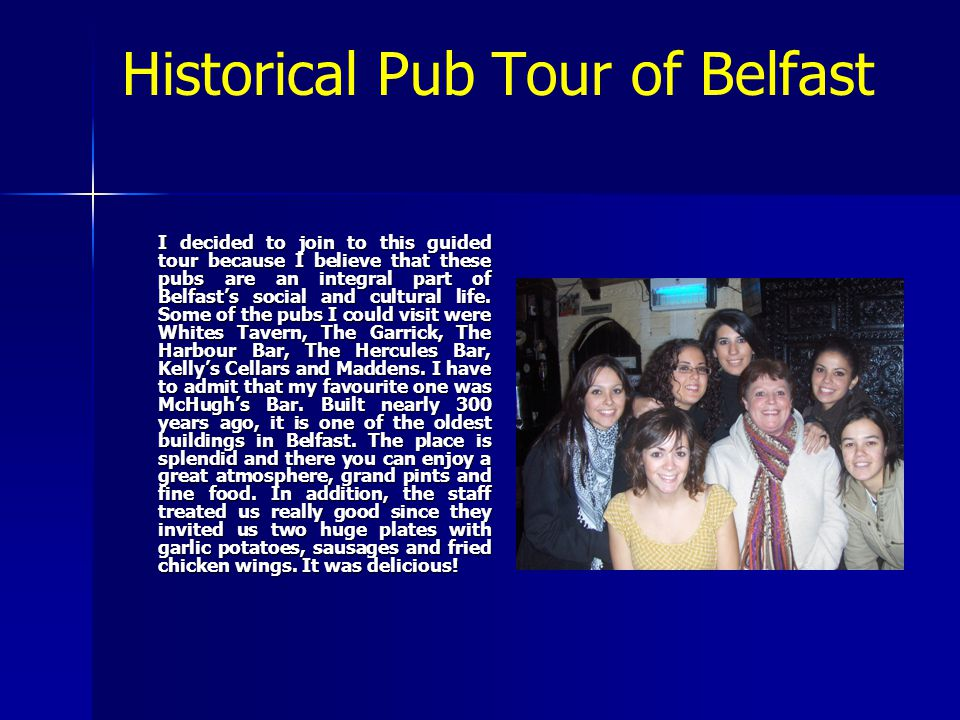 Historical Pub Tour of Belfast I decided to join to this guided tour because I believe that these pubs are an integral part of Belfast's social and cultural life.
