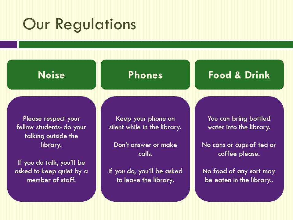 Our Regulations Noise Please respect your fellow students- do your talking outside the library.