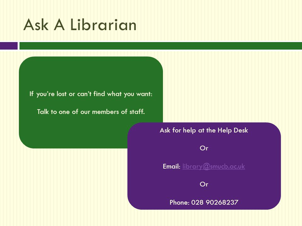 Ask A Librarian If you're lost or can't find what you want: Talk to one of our members of staff.