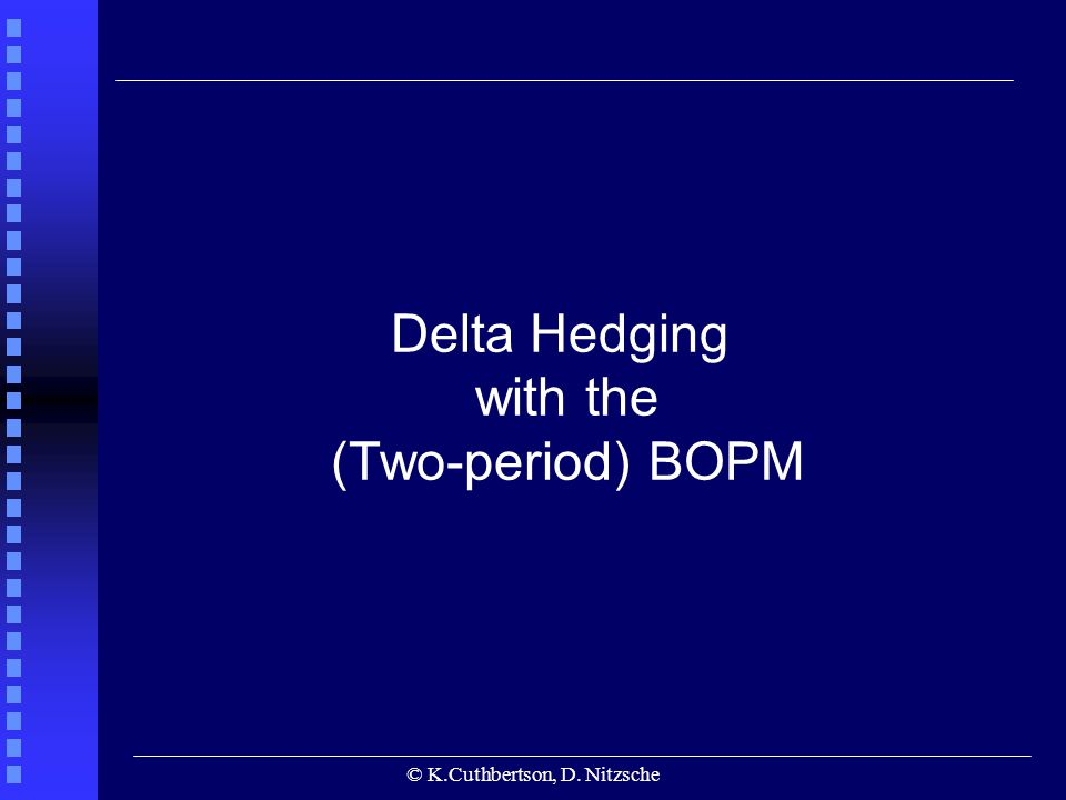 © K.Cuthbertson, D. Nitzsche Delta Hedging with the (Two-period) BOPM