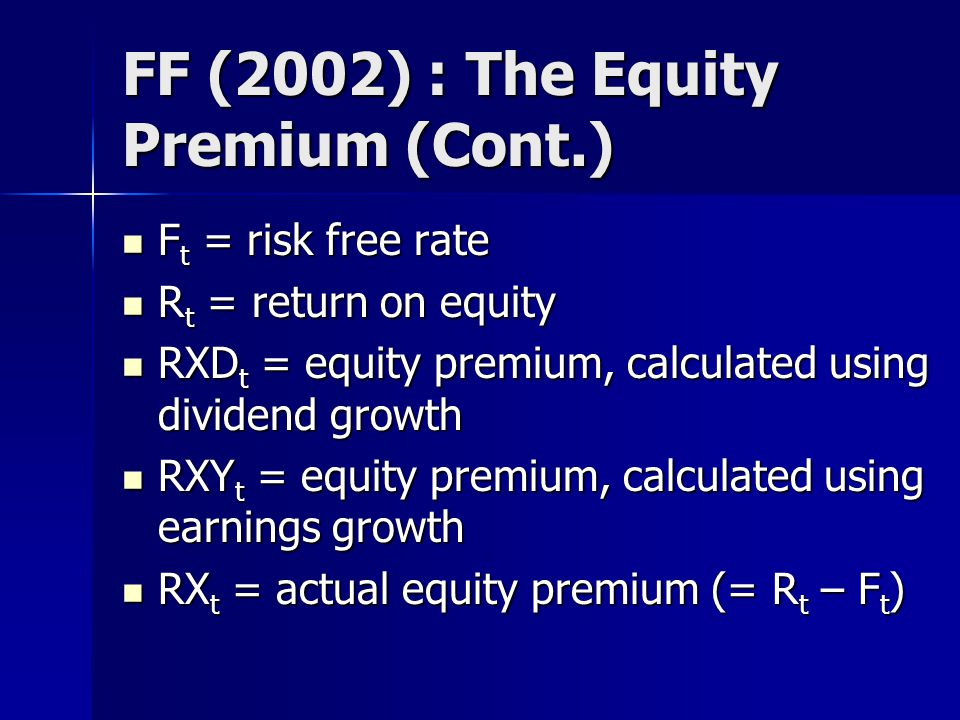 FF (2002) : The Equity Premium (Cont.) F t = risk free rate F t = risk free rate R t = return on equity R t = return on equity RXD t = equity premium, calculated using dividend growth RXD t = equity premium, calculated using dividend growth RXY t = equity premium, calculated using earnings growth RXY t = equity premium, calculated using earnings growth RX t = actual equity premium (= R t – F t ) RX t = actual equity premium (= R t – F t )