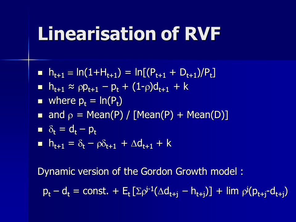 Linearisation of RVF h t+1  ln(1+H t+1 ) = ln[(P t+1 + D t+1 )/P t ] h t+1  ln(1+H t+1 ) = ln[(P t+1 + D t+1 )/P t ] h t+1 ≈  p t+1 – p t + (1-  )d t+1 + k h t+1 ≈  p t+1 – p t + (1-  )d t+1 + k where p t = ln(P t ) where p t = ln(P t ) and  = Mean(P) / [Mean(P) + Mean(D)] and  = Mean(P) / [Mean(P) + Mean(D)]  t = d t – p t  t = d t – p t h t+1 =  t –  t+1 +  d t+1 + k h t+1 =  t –  t+1 +  d t+1 + k Dynamic version of the Gordon Growth model : p t – d t = const.