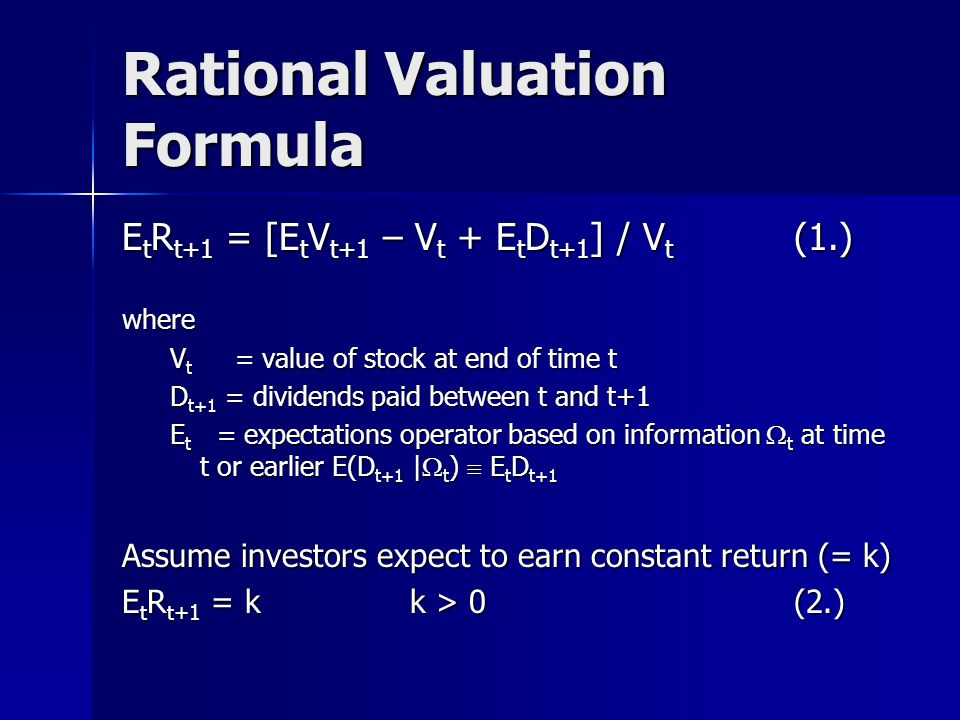 Rational Valuation Formula E t R t+1 = [E t V t+1 – V t + E t D t+1 ] / V t (1.) where V t = value of stock at end of time t D t+1 = dividends paid between t and t+1 E t = expectations operator based on information  t at time t or earlier E(D t+1 |  t )  E t D t+1 Assume investors expect to earn constant return (= k) E t R t+1 = k k > 0 (2.)