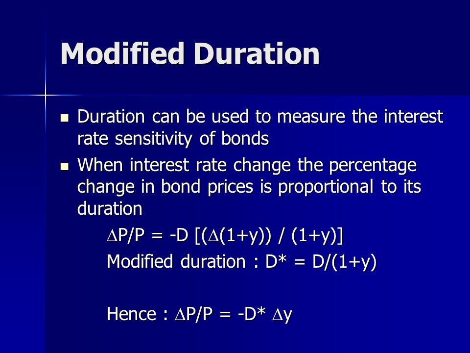 Modified Duration Duration can be used to measure the interest rate sensitivity of bonds Duration can be used to measure the interest rate sensitivity of bonds When interest rate change the percentage change in bond prices is proportional to its duration When interest rate change the percentage change in bond prices is proportional to its duration  P/P = -D [(  (1+y)) / (1+y)] Modified duration : D* = D/(1+y) Hence :  P/P = -D*  y