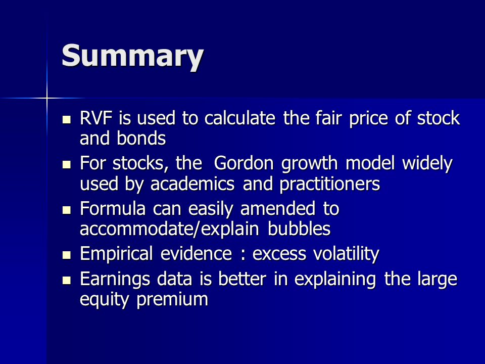 Summary RVF is used to calculate the fair price of stock and bonds RVF is used to calculate the fair price of stock and bonds For stocks, the Gordon growth model widely used by academics and practitioners For stocks, the Gordon growth model widely used by academics and practitioners Formula can easily amended to accommodate/explain bubbles Formula can easily amended to accommodate/explain bubbles Empirical evidence : excess volatility Empirical evidence : excess volatility Earnings data is better in explaining the large equity premium Earnings data is better in explaining the large equity premium