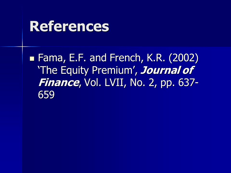 References Fama, E.F. and French, K.R. (2002) 'The Equity Premium', Journal of Finance, Vol.