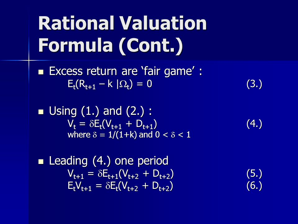 Rational Valuation Formula (Cont.) Excess return are 'fair game' : Excess return are 'fair game' : E t (R t+1 – k |  t ) = 0 (3.) Using (1.) and (2.) : Using (1.) and (2.) : V t =  E t (V t+1 + D t+1 ) (4.) where  = 1/(1+k) and 0 <  < 1 Leading (4.) one period Leading (4.) one period V t+1 =  E t+1 (V t+2 + D t+2 ) (5.) E t V t+1 =  E t (V t+2 + D t+2 ) (6.)
