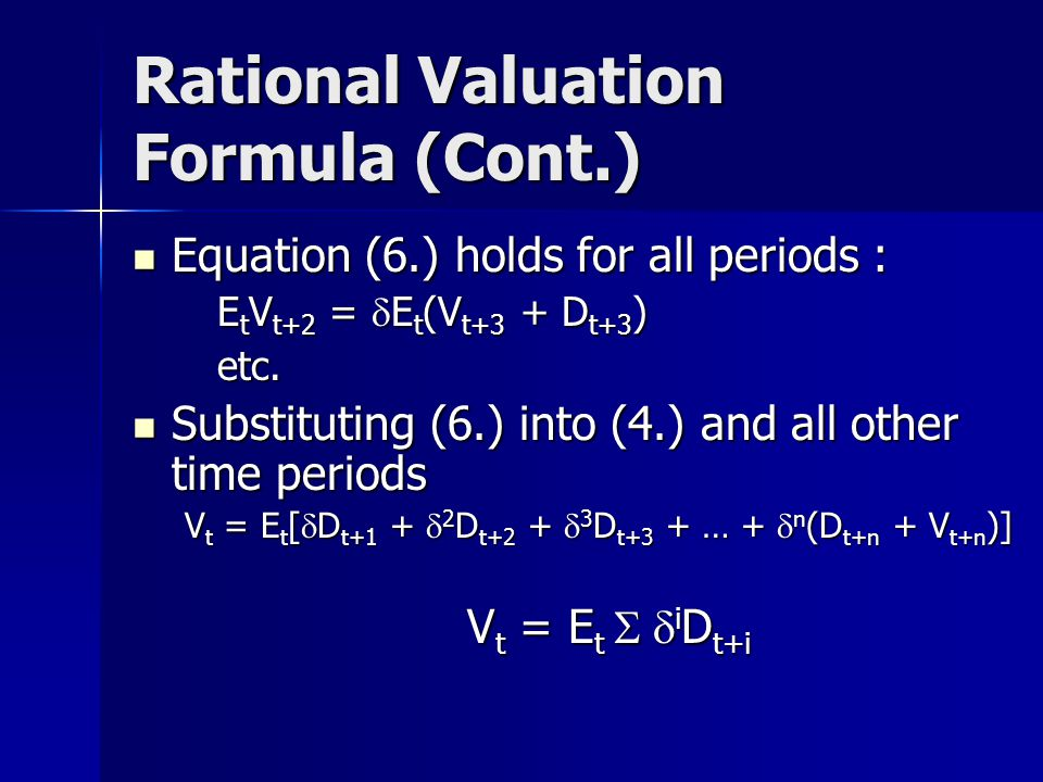 Rational Valuation Formula (Cont.) Equation (6.) holds for all periods : Equation (6.) holds for all periods : E t V t+2 =  E t (V t+3 + D t+3 ) etc.