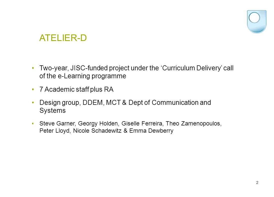 2 ATELIER-D Two-year, JISC-funded project under the 'Curriculum Delivery' call of the e-Learning programme 7 Academic staff plus RA Design group, DDEM, MCT & Dept of Communication and Systems Steve Garner, Georgy Holden, Giselle Ferreira, Theo Zamenopoulos, Peter Lloyd, Nicole Schadewitz & Emma Dewberry