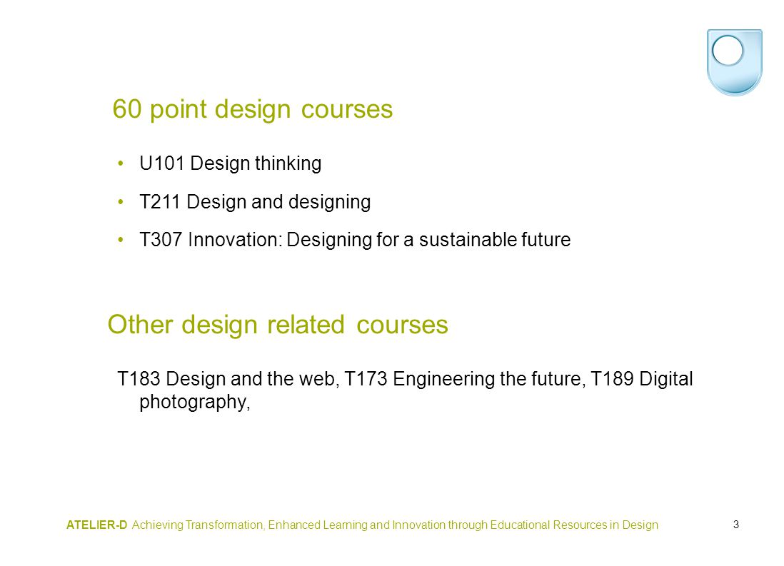 3 60 point design courses U101 Design thinking T211 Design and designing T307 Innovation: Designing for a sustainable future Other design related courses T183 Design and the web, T173 Engineering the future, T189 Digital photography, ATELIER-D Achieving Transformation, Enhanced Learning and Innovation through Educational Resources in Design