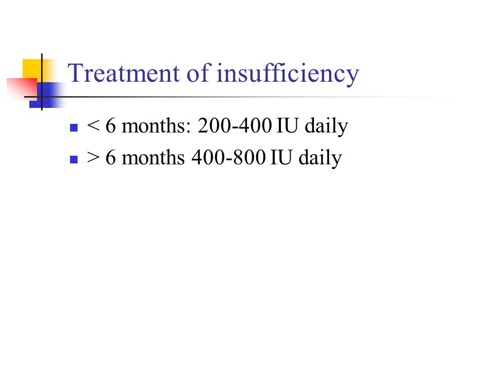 Treatment of insufficiency < 6 months: 200-400 IU daily > 6 months 400-800 IU daily