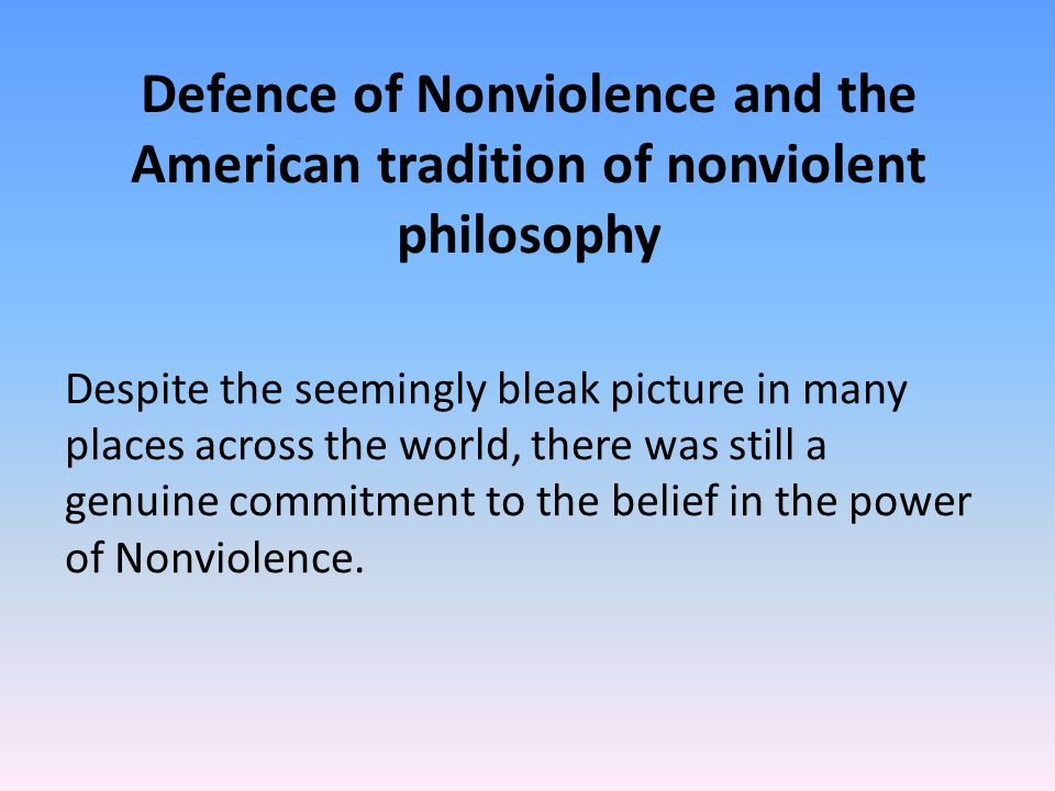 Defence of Nonviolence and the American tradition of nonviolent philosophy Despite the seemingly bleak picture in many places across the world, there was still a genuine commitment to the belief in the power of Nonviolence.