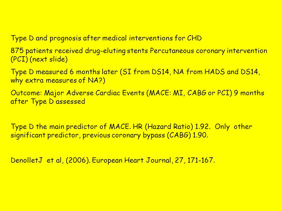 Type D and prognosis after medical interventions for CHD 875 patients received drug-eluting stents Percutaneous coronary intervention (PCI) (next slide) Type D measured 6 months later (SI from DS14, NA from HADS and DS14, why extra measures of NA ) Outcome: Major Adverse Cardiac Events (MACE: MI, CABG or PCI) 9 months after Type D assessed Type D the main predictor of MACE.