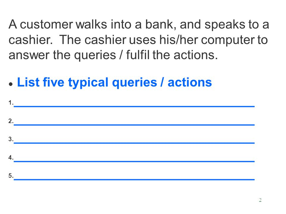 A customer walks into a bank, and speaks to a cashier. The cashier uses his/her computer to answer the queries / fulfil the actions. List five typical