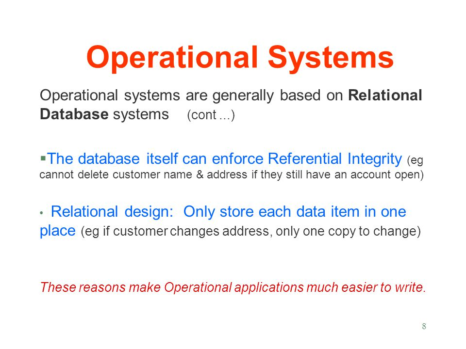 Operational systems are generally based on Relational Database systems (cont...) §The database itself can enforce Referential Integrity (eg cannot delete customer name & address if they still have an account open) Relational design: Only store each data item in one place (eg if customer changes address, only one copy to change) These reasons make Operational applications much easier to write.