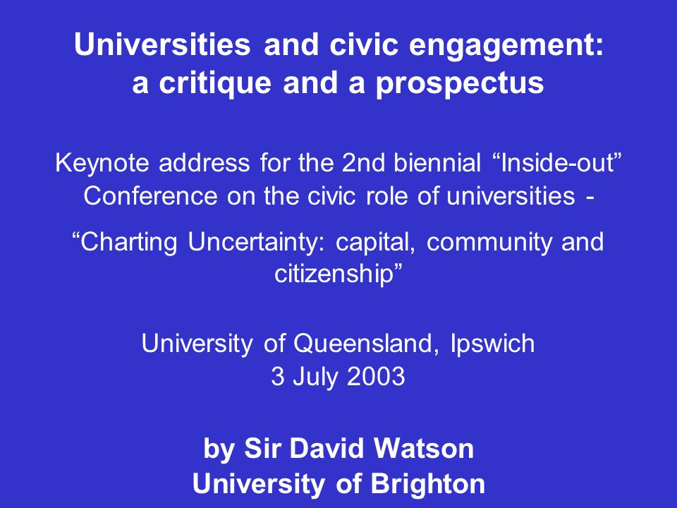 Universities and civic engagement: a critique and a prospectus Keynote address for the 2nd biennial Inside-out Conference on the civic role of universities - Charting Uncertainty: capital, community and citizenship University of Queensland, Ipswich 3 July 2003 by Sir David Watson University of Brighton