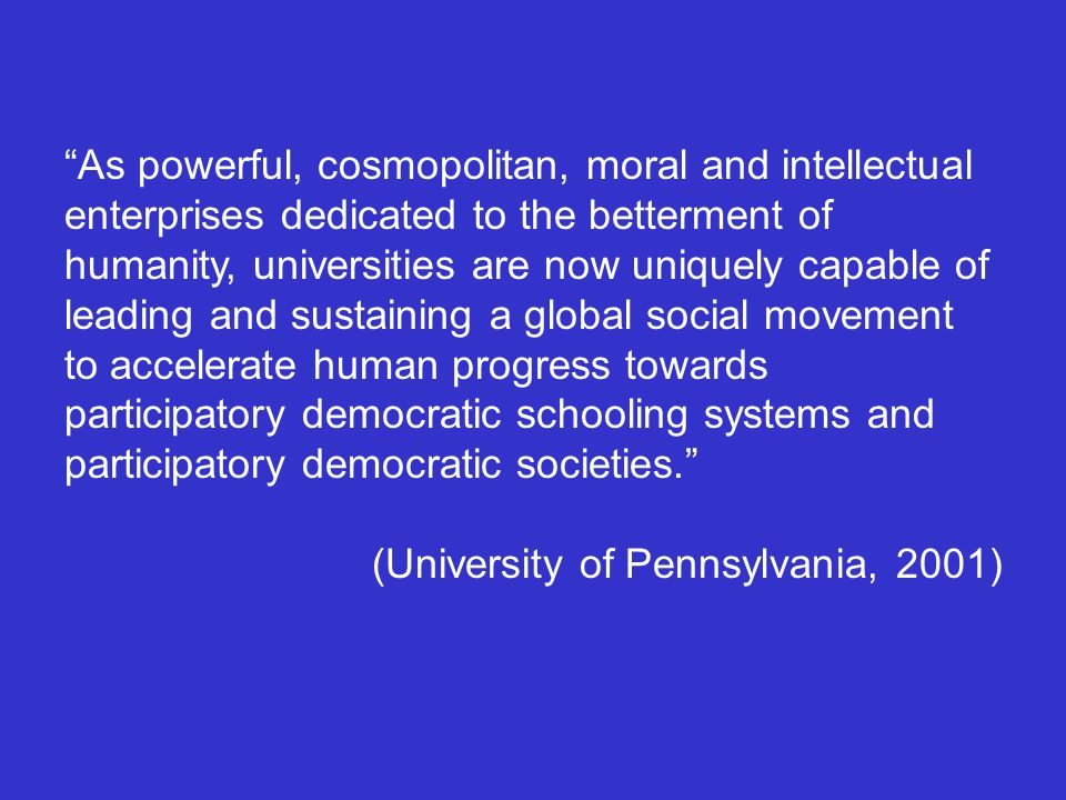 As powerful, cosmopolitan, moral and intellectual enterprises dedicated to the betterment of humanity, universities are now uniquely capable of leading and sustaining a global social movement to accelerate human progress towards participatory democratic schooling systems and participatory democratic societies. (University of Pennsylvania, 2001)
