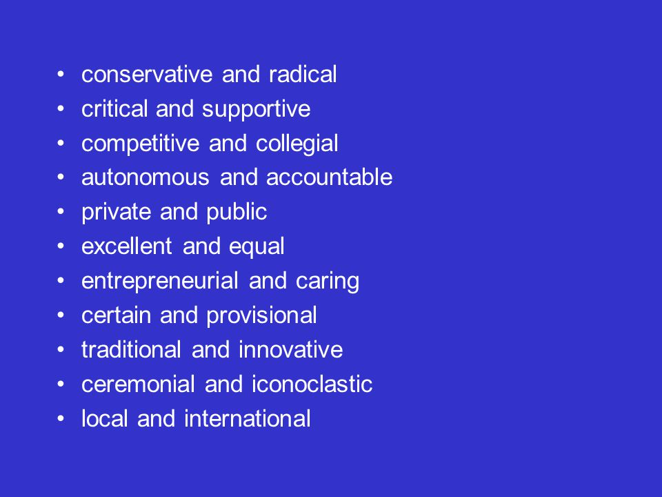 conservative and radical critical and supportive competitive and collegial autonomous and accountable private and public excellent and equal entrepreneurial and caring certain and provisional traditional and innovative ceremonial and iconoclastic local and international
