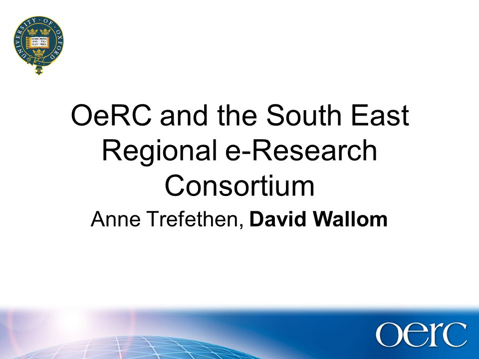 OeRC and the South East Regional e-Research Consortium Anne Trefethen, David Wallom