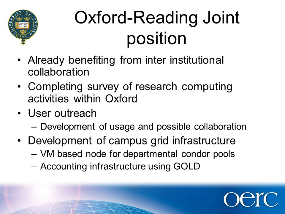 Oxford-Reading Joint position Already benefiting from inter institutional collaboration Completing survey of research computing activities within Oxford User outreach –Development of usage and possible collaboration Development of campus grid infrastructure –VM based node for departmental condor pools –Accounting infrastructure using GOLD