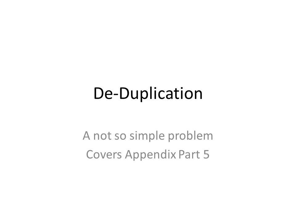 De-Duplication A not so simple problem Covers Appendix Part 5
