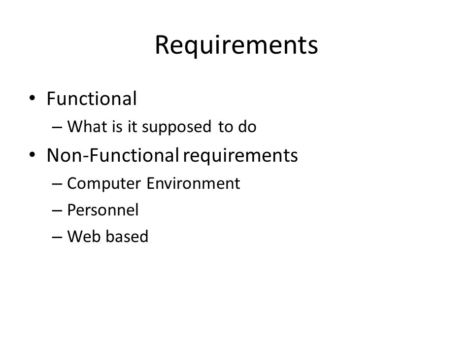 Requirements Functional – What is it supposed to do Non-Functional requirements – Computer Environment – Personnel – Web based