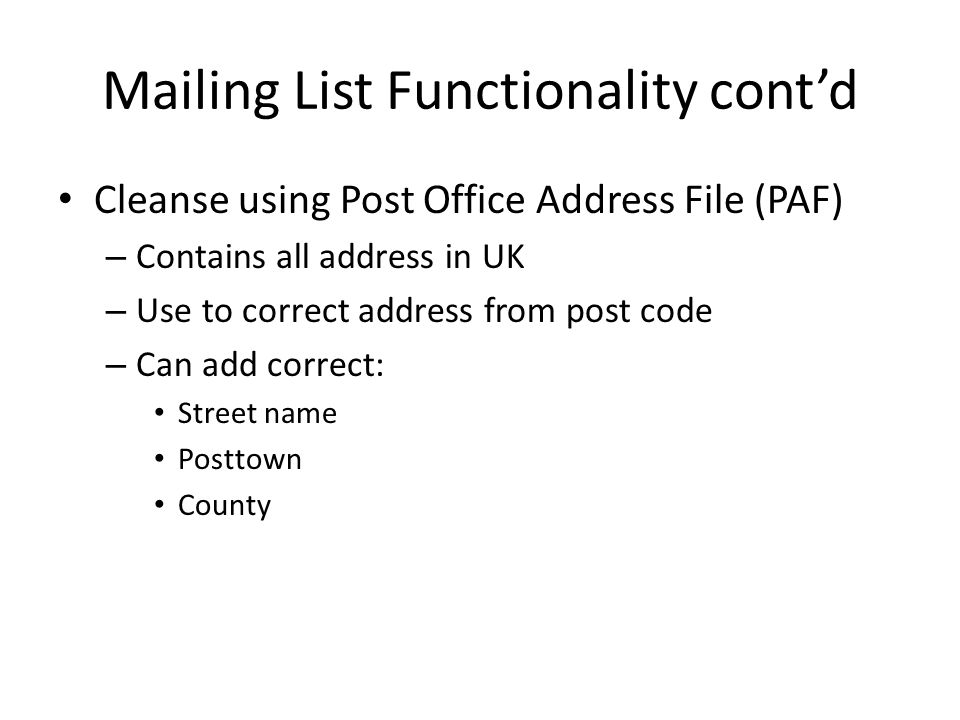 Mailing List Functionality cont'd Cleanse using Post Office Address File (PAF) – Contains all address in UK – Use to correct address from post code – Can add correct: Street name Posttown County