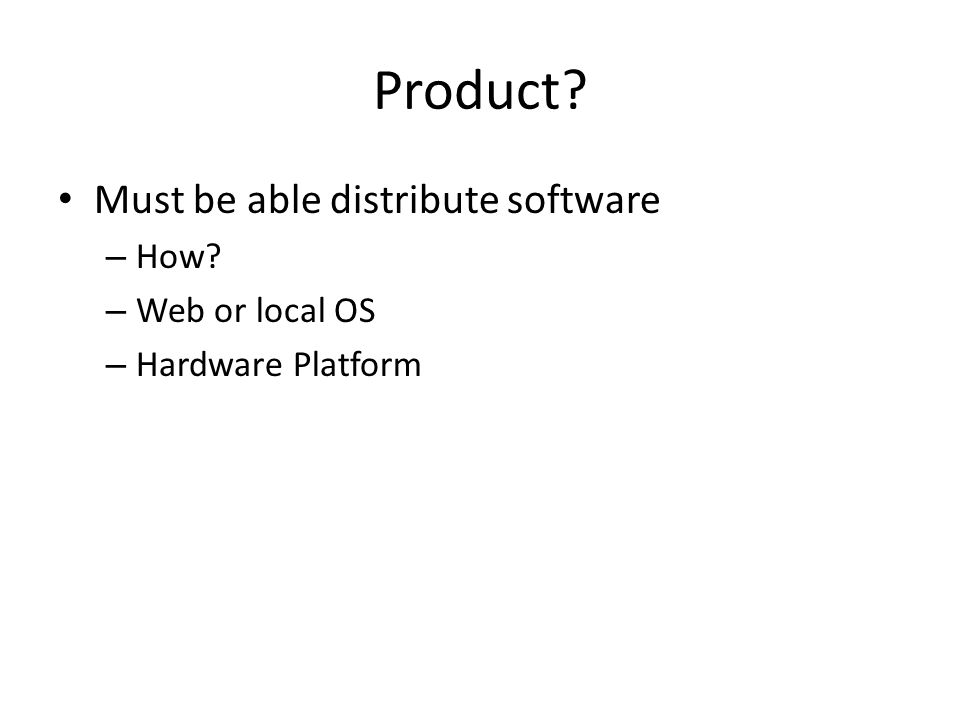 Product Must be able distribute software – How – Web or local OS – Hardware Platform