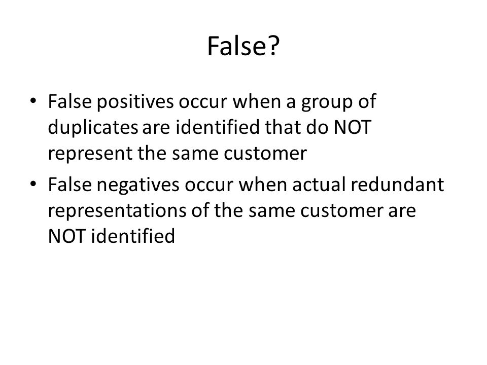 False? False positives occur when a group of duplicates are identified that do NOT represent the same customer False negatives occur when actual redun