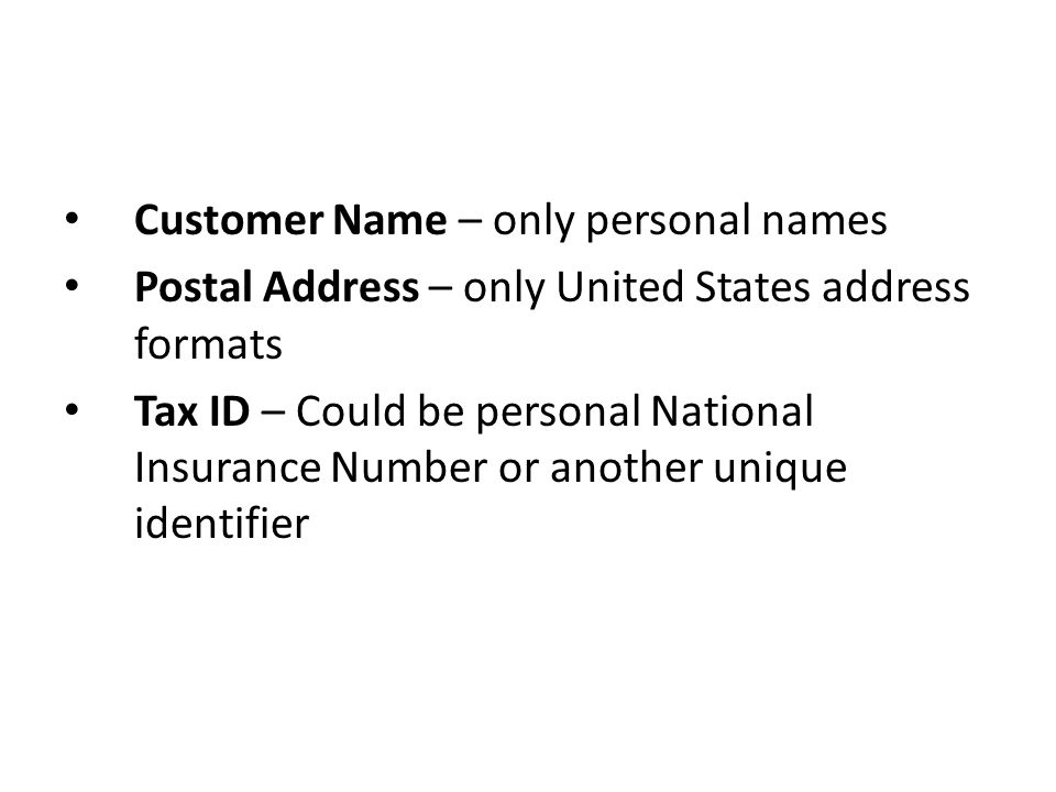 Customer Name – only personal names Postal Address – only United States address formats Tax ID – Could be personal National Insurance Number or another unique identifier
