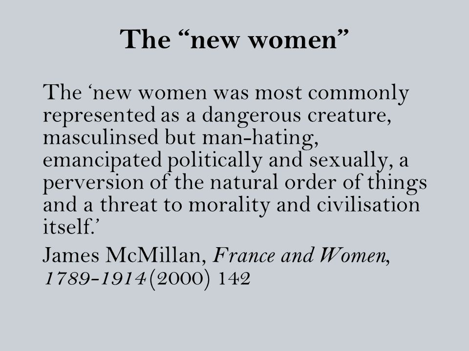 "The ""new women"" The 'new women was most commonly represented as a dangerous creature, masculinsed but man-hating, emancipated politically and sexually"