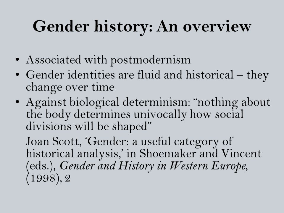 Gender history: An overview Associated with postmodernism Gender identities are fluid and historical – they change over time Against biological determ