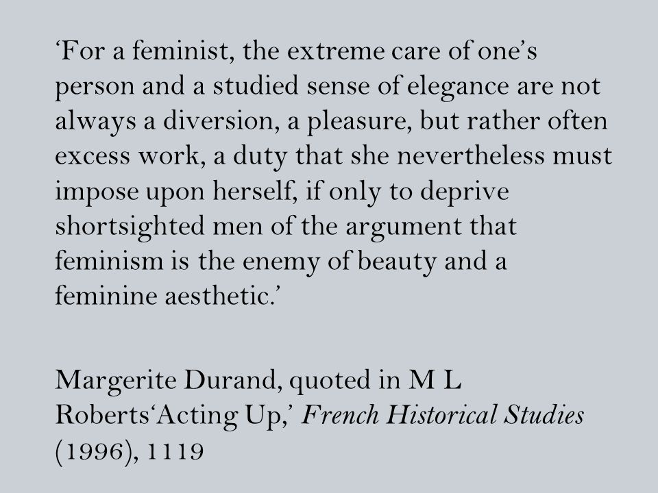 'For a feminist, the extreme care of one's person and a studied sense of elegance are not always a diversion, a pleasure, but rather often excess work